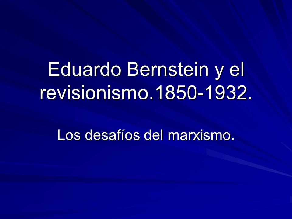 Eduardo Bernstein y el revisionismo.1850-1932. Los desafíos del marxismo.