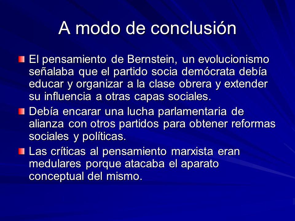 A modo de conclusión El pensamiento de Bernstein, un evolucionismo señalaba que el partido socia demócrata debía educar y organizar a la clase obrera