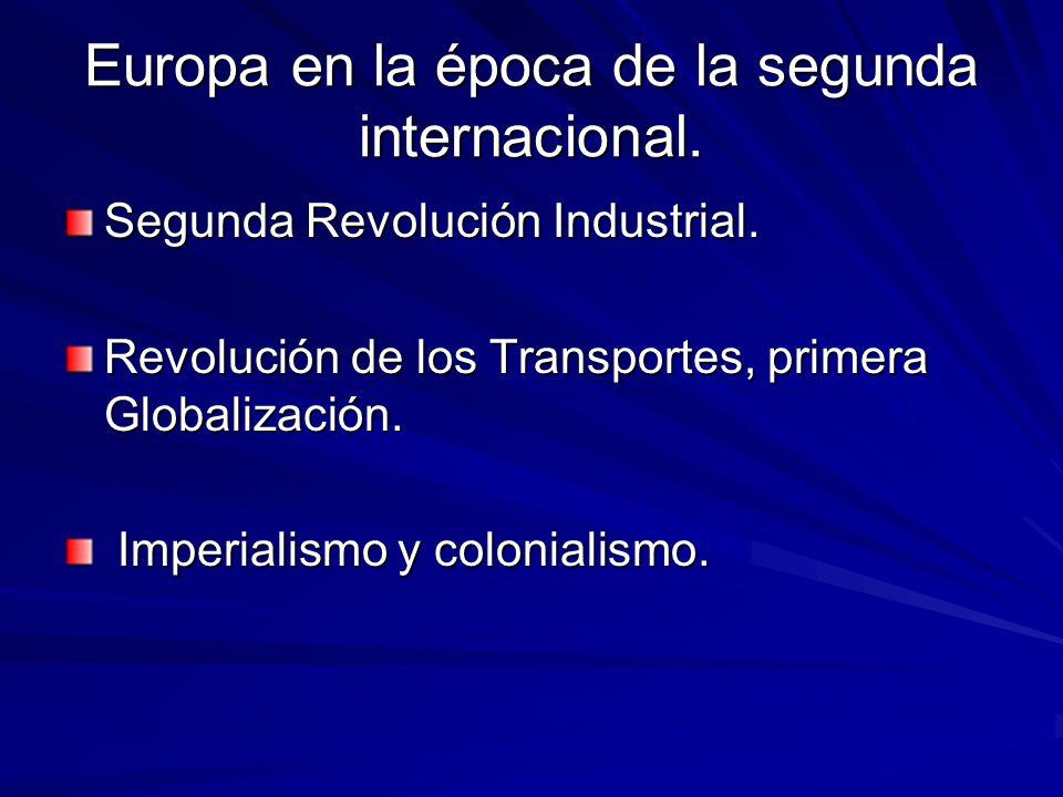 Europa en la época de la segunda internacional. Segunda Revolución Industrial. Revolución de los Transportes, primera Globalización. Imperialismo y co