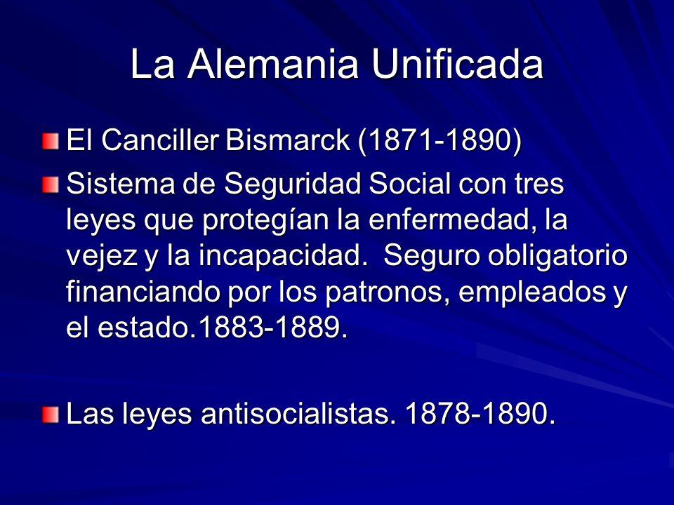 La Alemania Unificada El Canciller Bismarck (1871-1890) Sistema de Seguridad Social con tres leyes que protegían la enfermedad, la vejez y la incapaci