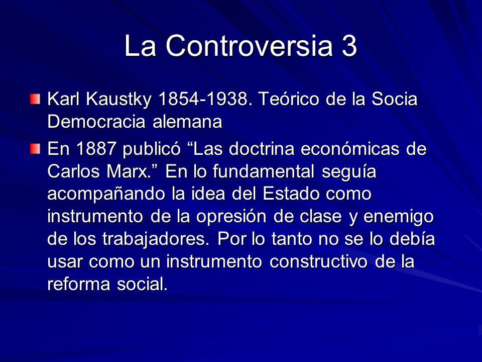 La Controversia 3 Karl Kaustky 1854-1938. Teórico de la Socia Democracia alemana En 1887 publicó Las doctrina económicas de Carlos Marx. En lo fundame