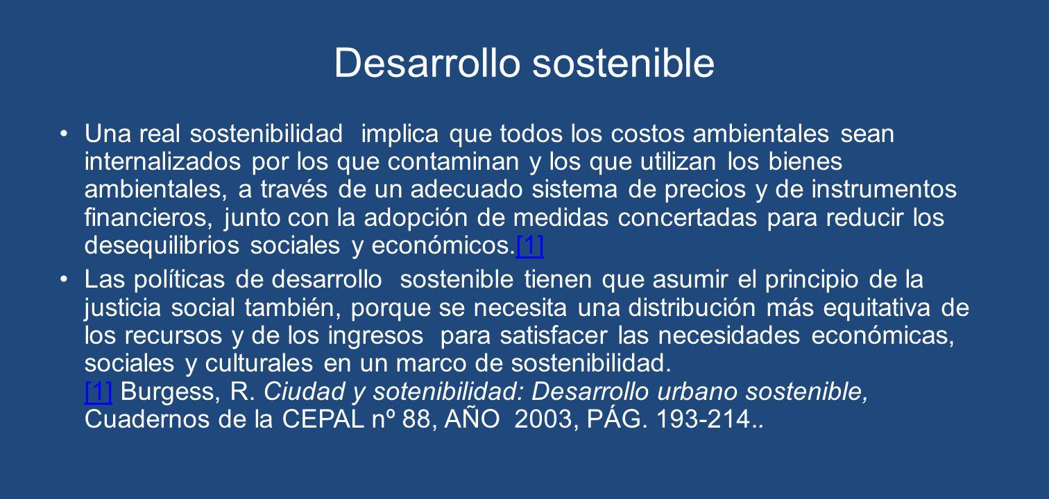 Desarrollo sostenible Una real sostenibilidad implica que todos los costos ambientales sean internalizados por los que contaminan y los que utilizan l