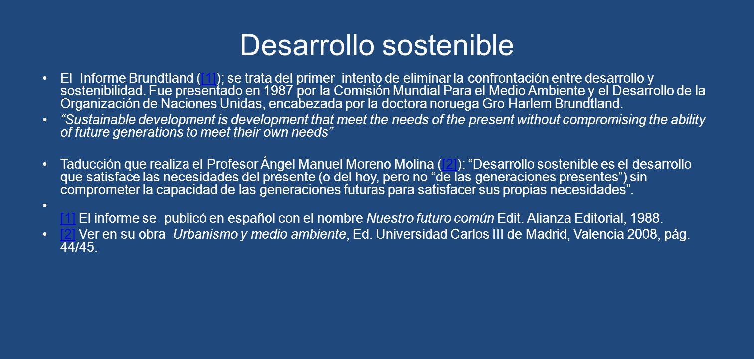 Desarrollo sostenible El Informe Brundtland ([1]); se trata del primer intento de eliminar la confrontación entre desarrollo y sostenibilidad. Fue pre