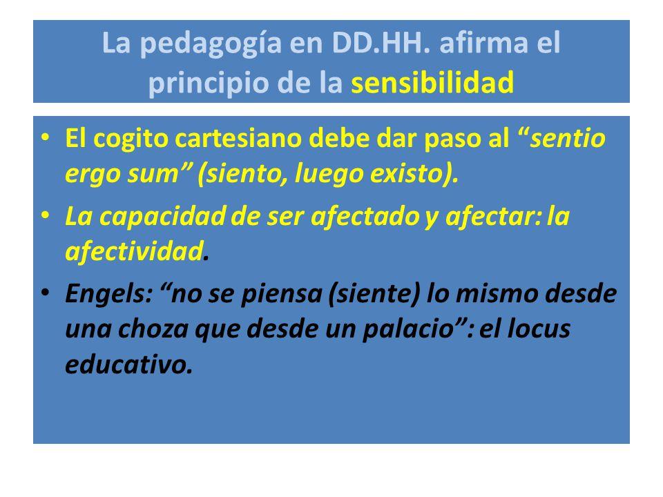 La pedagogía en DD.HH. afirma el principio de la sensibilidad El cogito cartesiano debe dar paso al sentio ergo sum (siento, luego existo). La capacid