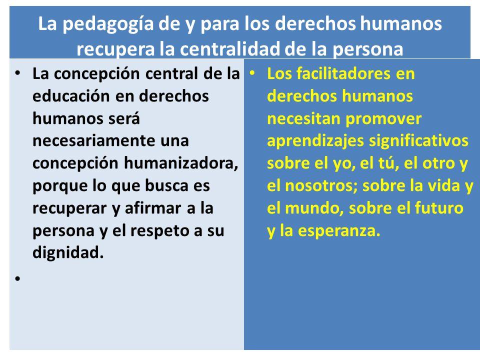 La pedagogía de y para los derechos humanos recupera la centralidad de la persona La concepción central de la educación en derechos humanos será neces
