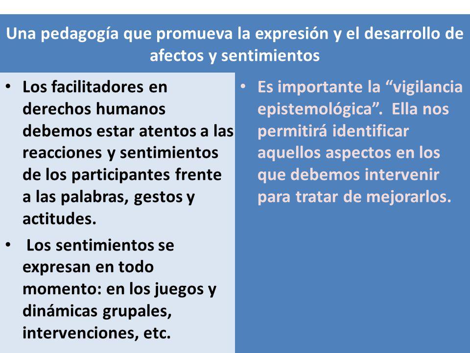 Una pedagogía que promueva la expresión y el desarrollo de afectos y sentimientos Los facilitadores en derechos humanos debemos estar atentos a las re