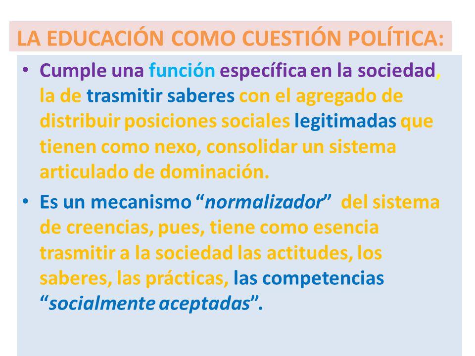 LA EDUCACIÓN COMO CUESTIÓN POLÍTICA: Cumple una función específica en la sociedad, la de trasmitir saberes con el agregado de distribuir posiciones so