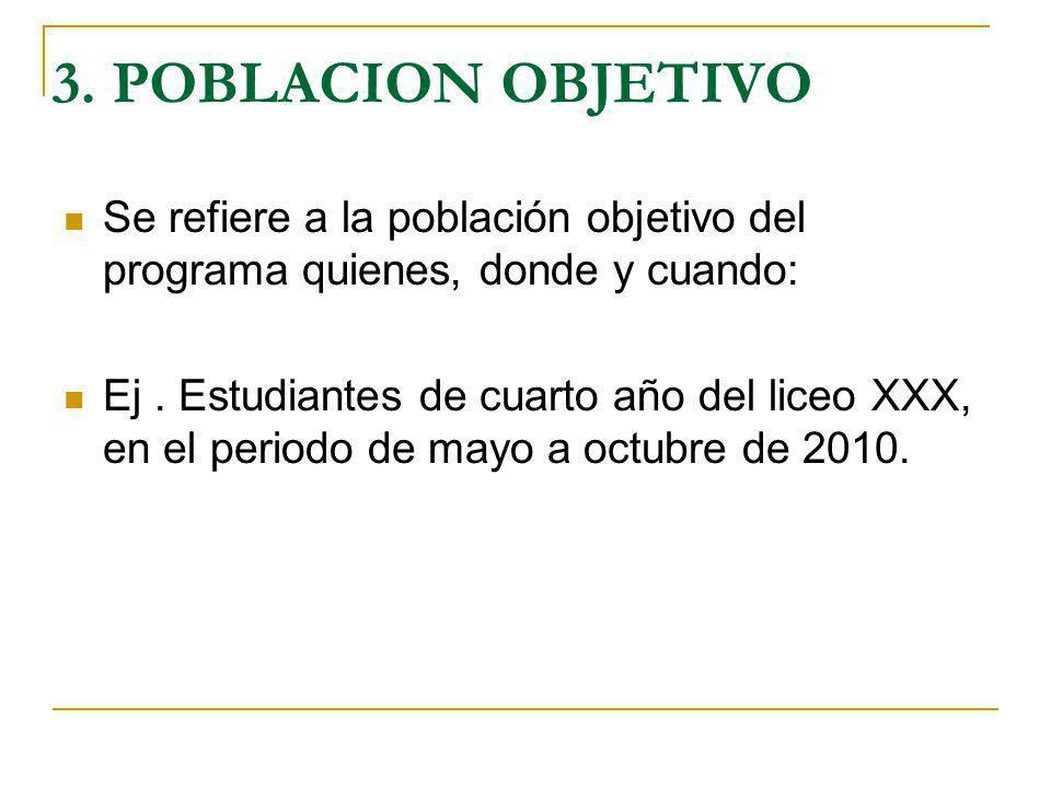 3. POBLACION OBJETIVO Se refiere a la población objetivo del programa quienes, donde y cuando: Ej. Estudiantes de cuarto año del liceo XXX, en el peri