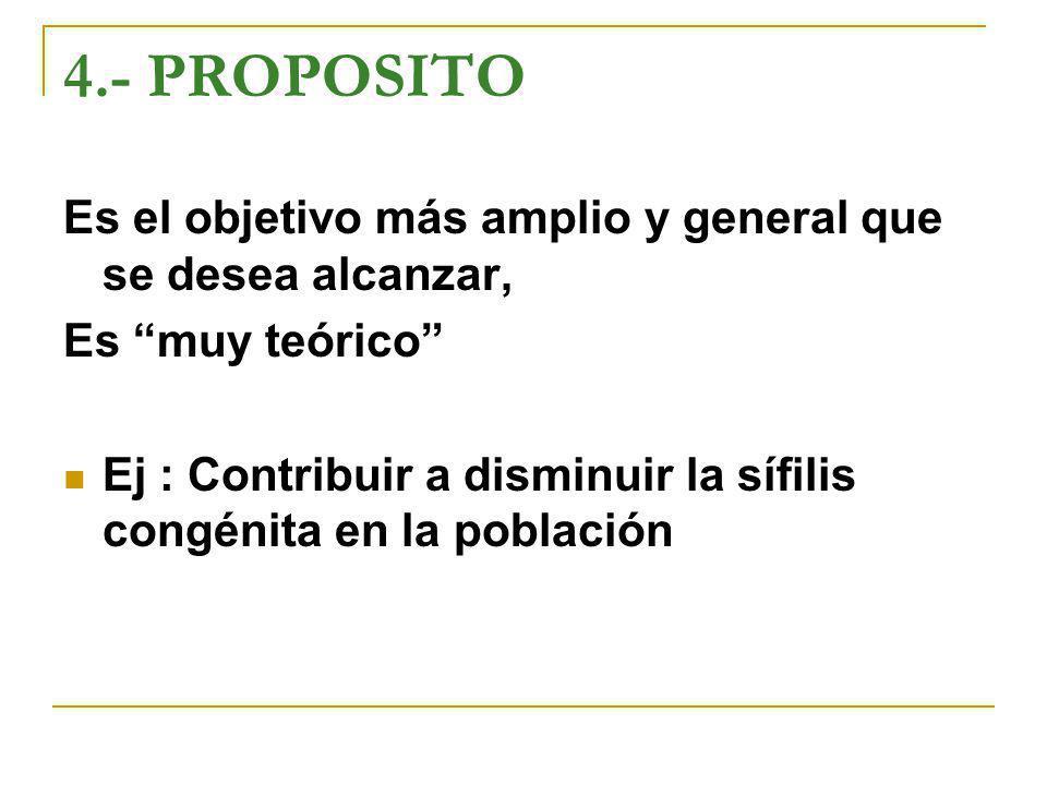 4.- PROPOSITO Es el objetivo más amplio y general que se desea alcanzar, Es muy teórico Ej : Contribuir a disminuir la sífilis congénita en la poblaci