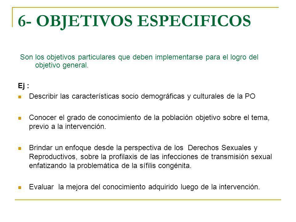 6- OBJETIVOS ESPECIFICOS Son los objetivos particulares que deben implementarse para el logro del objetivo general. Ej : Describir las características