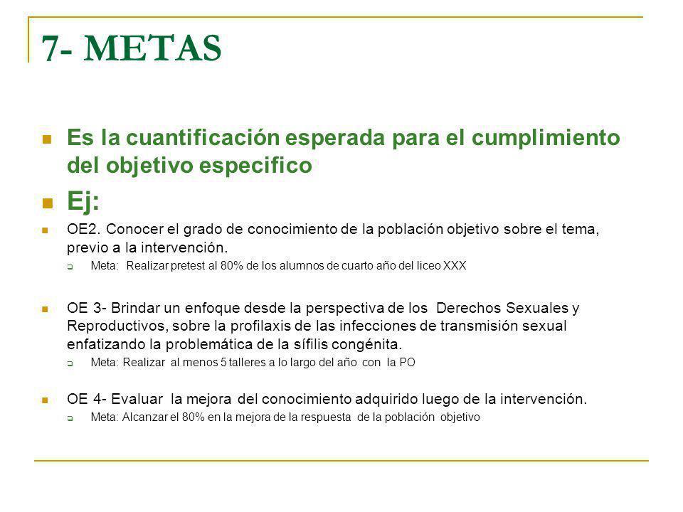 7- METAS Es la cuantificación esperada para el cumplimiento del objetivo especifico Ej: OE2. Conocer el grado de conocimiento de la población objetivo