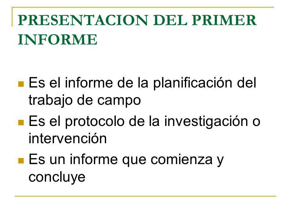 PRESENTACION DEL PRIMER INFORME Es el informe de la planificación del trabajo de campo Es el protocolo de la investigación o intervención Es un inform