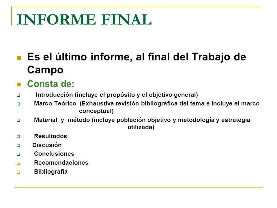 INFORME FINAL Es el último informe, al final del Trabajo de Campo Consta de: Introducción (incluye el propósito y el objetivo general) Marco Teórico (