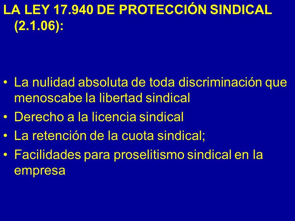 LA LEY 17.940 DE PROTECCIÓN SINDICAL (2.1.06): La nulidad absoluta de toda discriminación que menoscabe la libertad sindical Derecho a la licencia sindical La retención de la cuota sindical; Facilidades para proselitismo sindical en la empresa