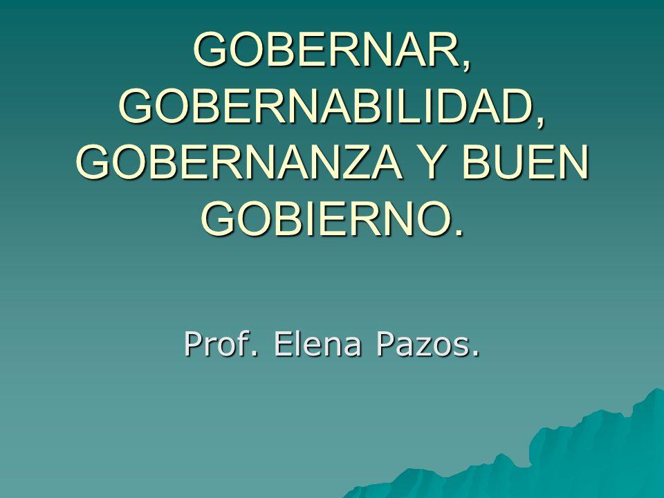 GOBERNAR, GOBERNABILIDAD, GOBERNANZA Y BUEN GOBIERNO. Prof. Elena Pazos.