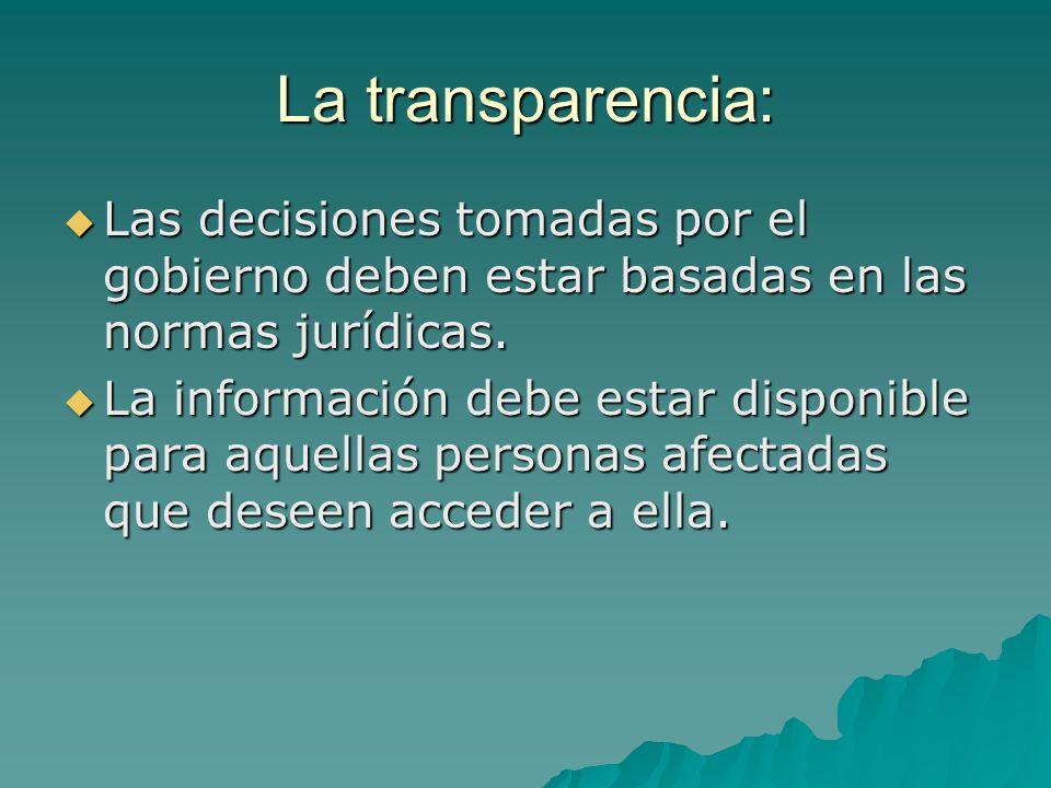 La transparencia: Las decisiones tomadas por el gobierno deben estar basadas en las normas jurídicas. Las decisiones tomadas por el gobierno deben est