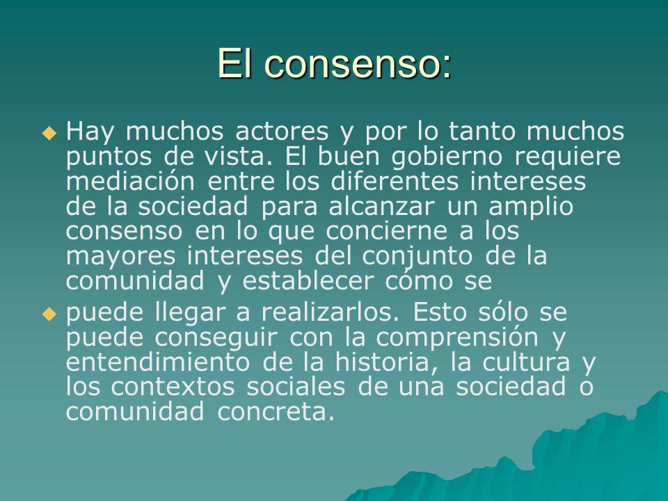El consenso: Hay muchos actores y por lo tanto muchos puntos de vista. El buen gobierno requiere mediación entre los diferentes intereses de la socied