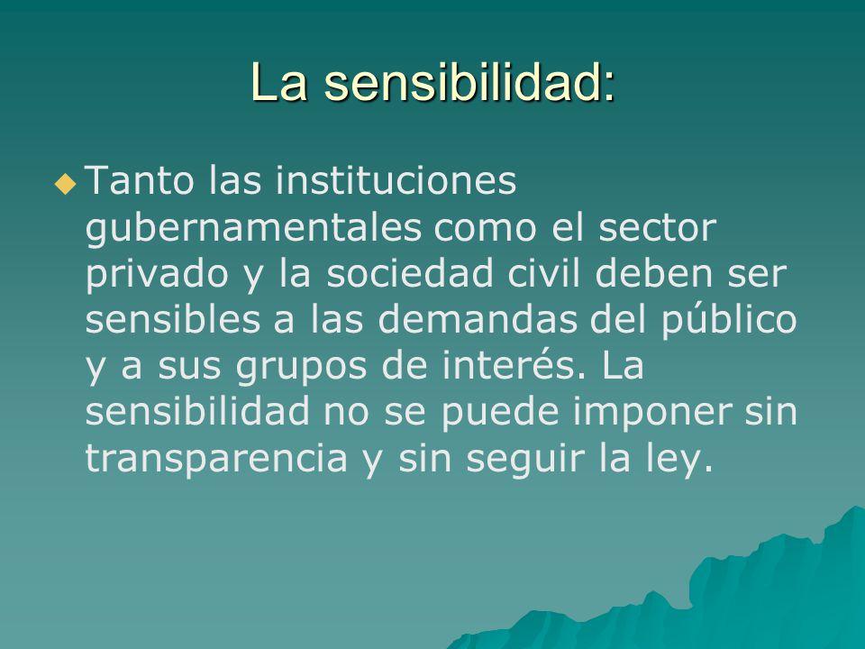 La sensibilidad: Tanto las instituciones gubernamentales como el sector privado y la sociedad civil deben ser sensibles a las demandas del público y a