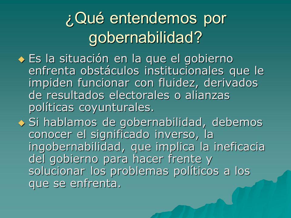 ¿Qué entendemos por gobernabilidad? Es la situación en la que el gobierno enfrenta obstáculos institucionales que le impiden funcionar con fluidez, de