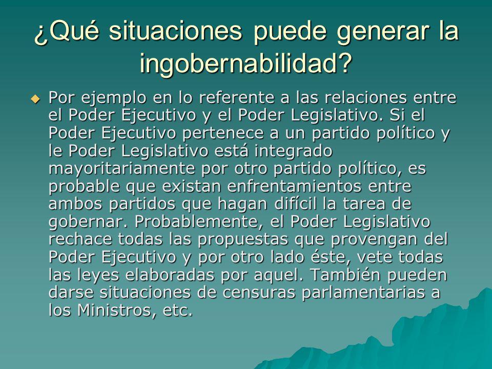 ¿Qué situaciones puede generar la ingobernabilidad? Por ejemplo en lo referente a las relaciones entre el Poder Ejecutivo y el Poder Legislativo. Si e