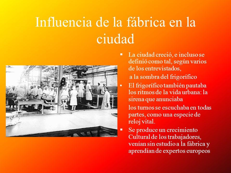 Influencia de la fábrica en la ciudad La ciudad creció, e incluso se definió como tal, según varios de los entrevistados, a la sombra del frigorífico