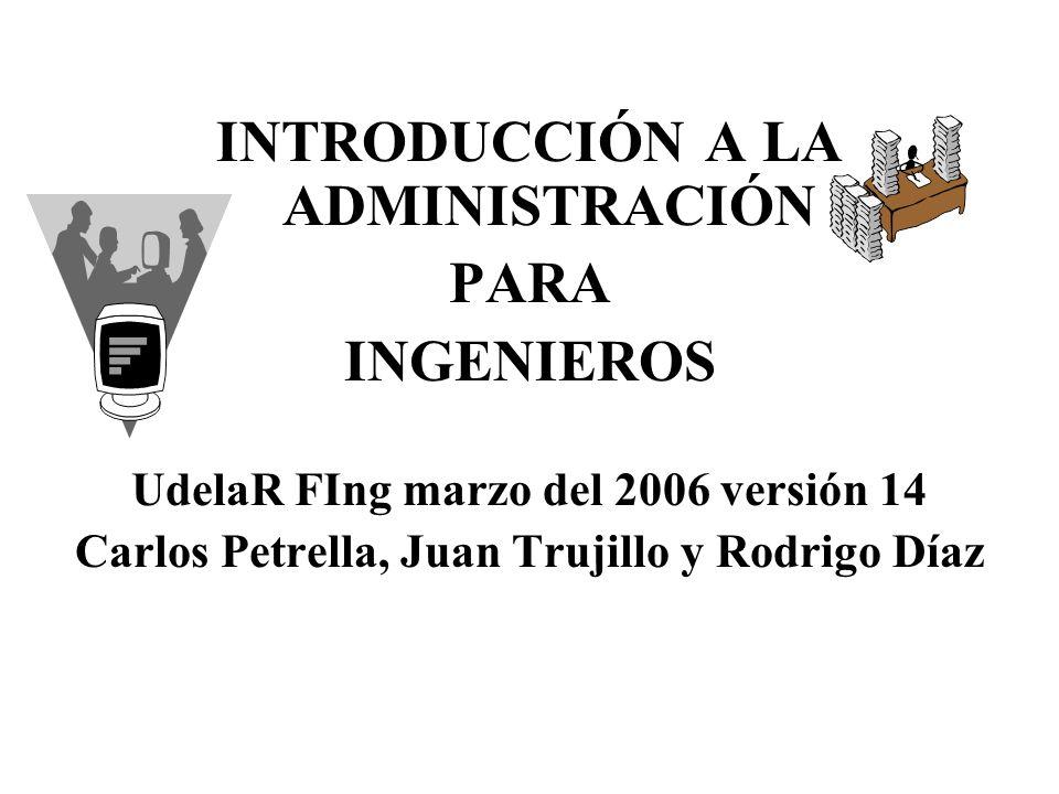 INTRODUCCIÓN A LA ADMINISTRACIÓN PARA INGENIEROS UdelaR FIng marzo del 2006 versión 14 Carlos Petrella, Juan Trujillo y Rodrigo Díaz