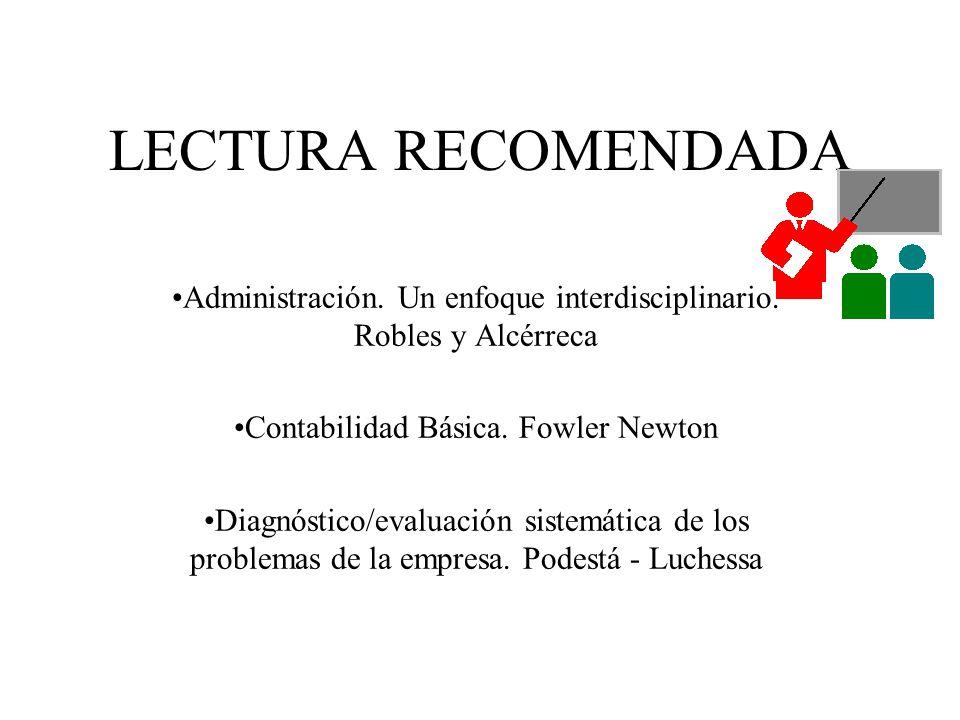 LECTURA RECOMENDADA Administración. Un enfoque interdisciplinario. Robles y Alcérreca Contabilidad Básica. Fowler Newton Diagnóstico/evaluación sistem
