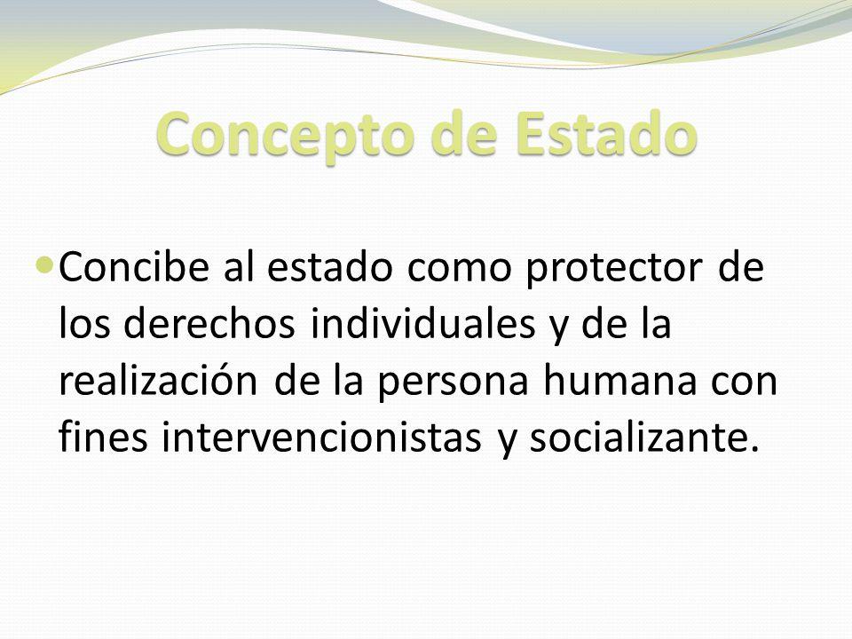 Concepto de Estado Concibe al estado como protector de los derechos individuales y de la realización de la persona humana con fines intervencionistas y socializante.