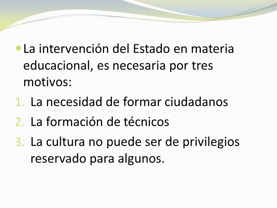 La intervención del Estado en materia educacional, es necesaria por tres motivos: 1. La necesidad de formar ciudadanos 2. La formación de técnicos 3.