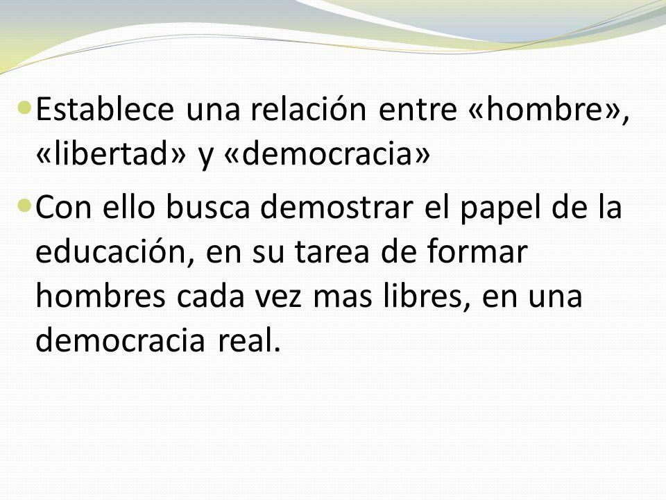 Establece una relación entre «hombre», «libertad» y «democracia» Con ello busca demostrar el papel de la educación, en su tarea de formar hombres cada vez mas libres, en una democracia real.