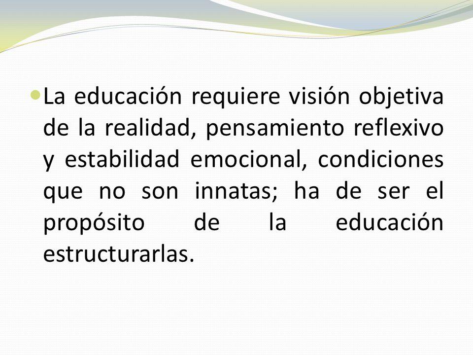 La educación requiere visión objetiva de la realidad, pensamiento reflexivo y estabilidad emocional, condiciones que no son innatas; ha de ser el propósito de la educación estructurarlas.