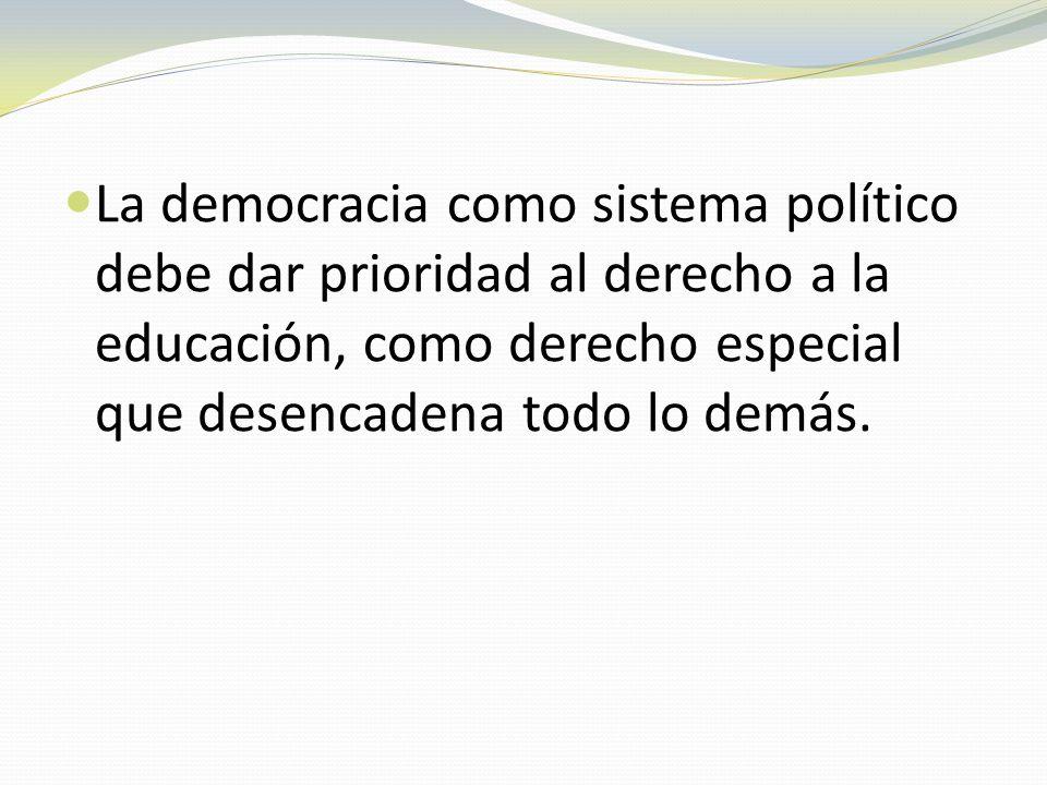 La democracia como sistema político debe dar prioridad al derecho a la educación, como derecho especial que desencadena todo lo demás.