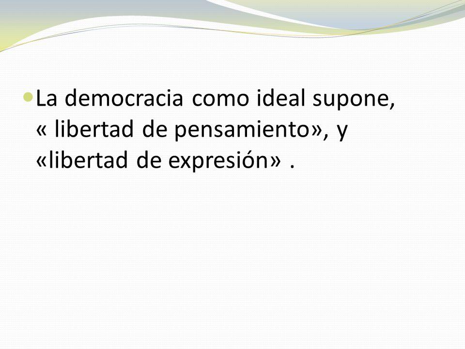 La democracia como ideal supone, « libertad de pensamiento», y «libertad de expresión».