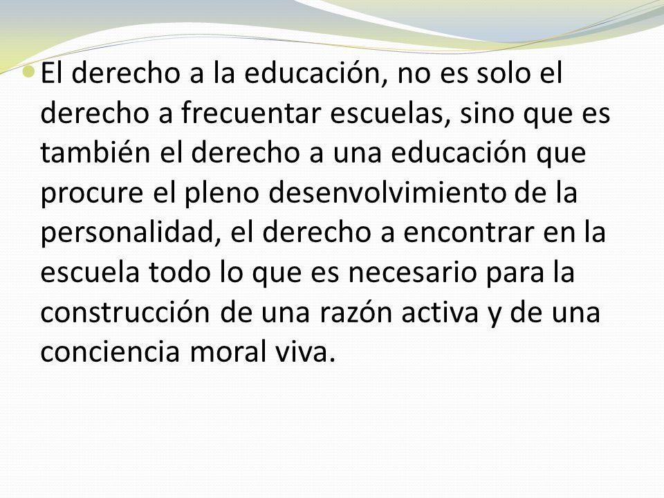 El derecho a la educación, no es solo el derecho a frecuentar escuelas, sino que es también el derecho a una educación que procure el pleno desenvolvi