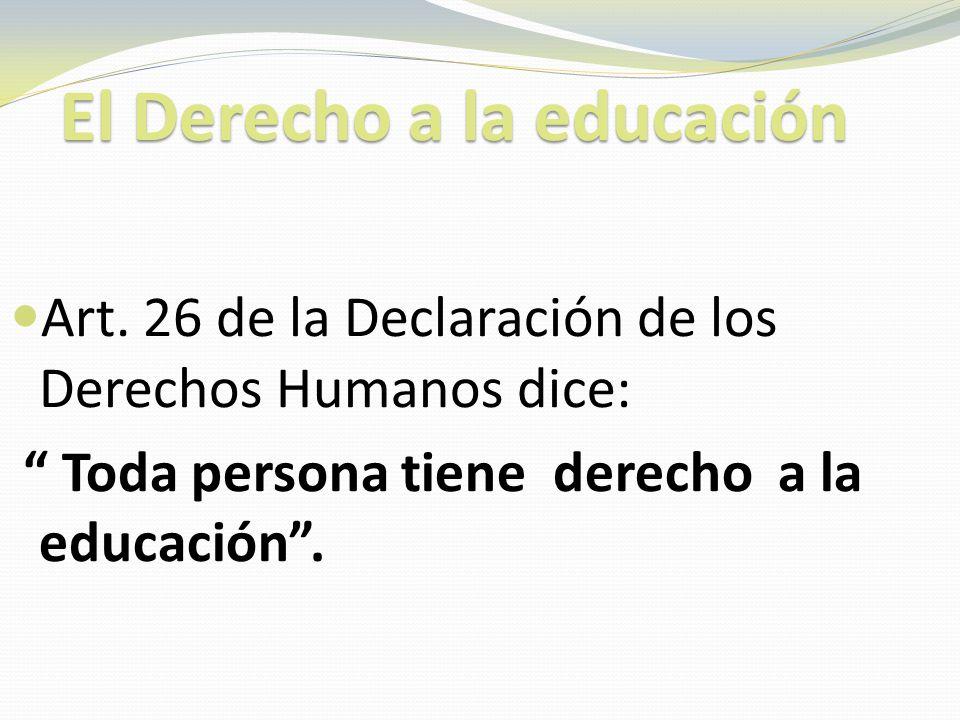 El Derecho a la educación El Derecho a la educación Art. 26 de la Declaración de los Derechos Humanos dice: Toda persona tiene derecho a la educación.