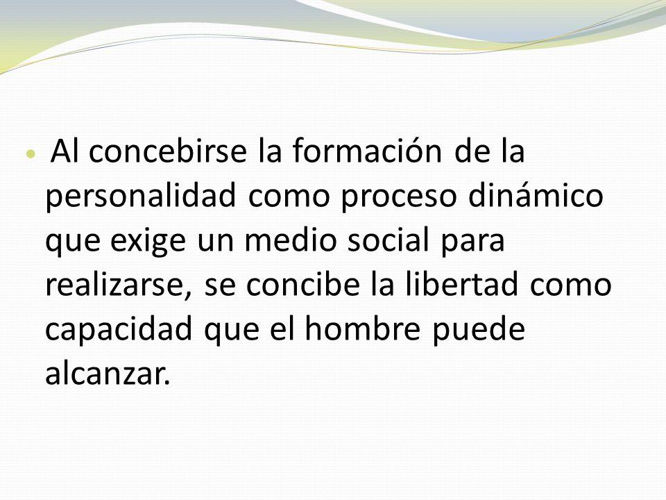 Al concebirse la formación de la personalidad como proceso dinámico que exige un medio social para realizarse, se concibe la libertad como capacidad q