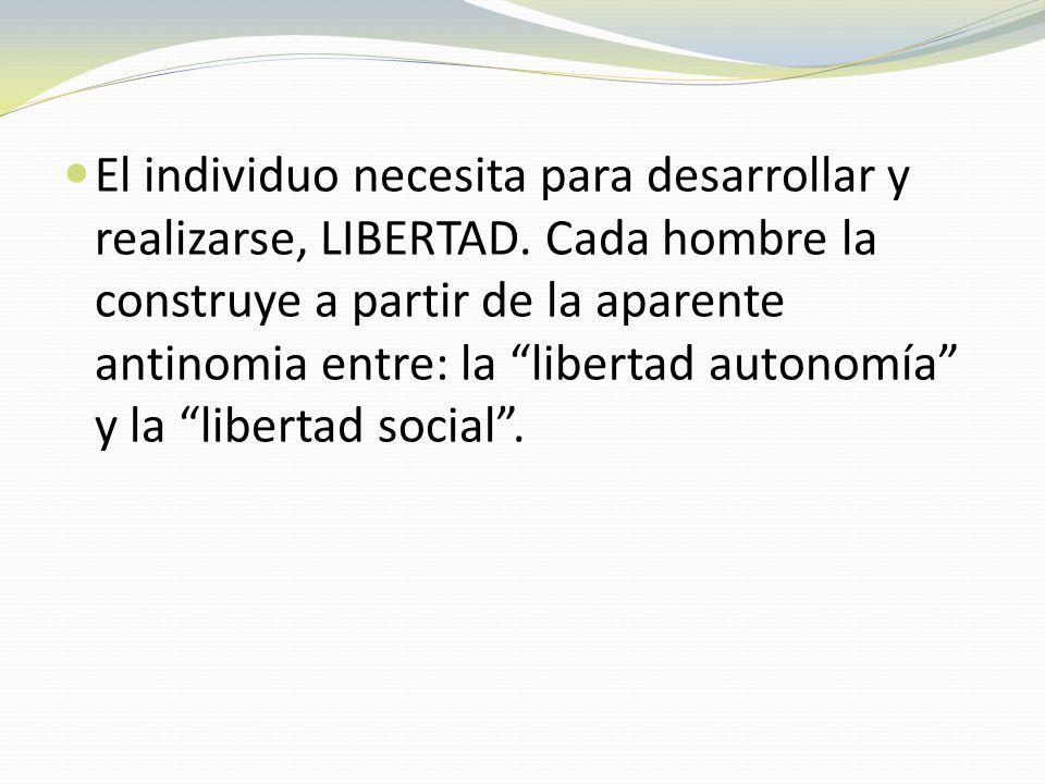 El individuo necesita para desarrollar y realizarse, LIBERTAD. Cada hombre la construye a partir de la aparente antinomia entre: la libertad autonomía