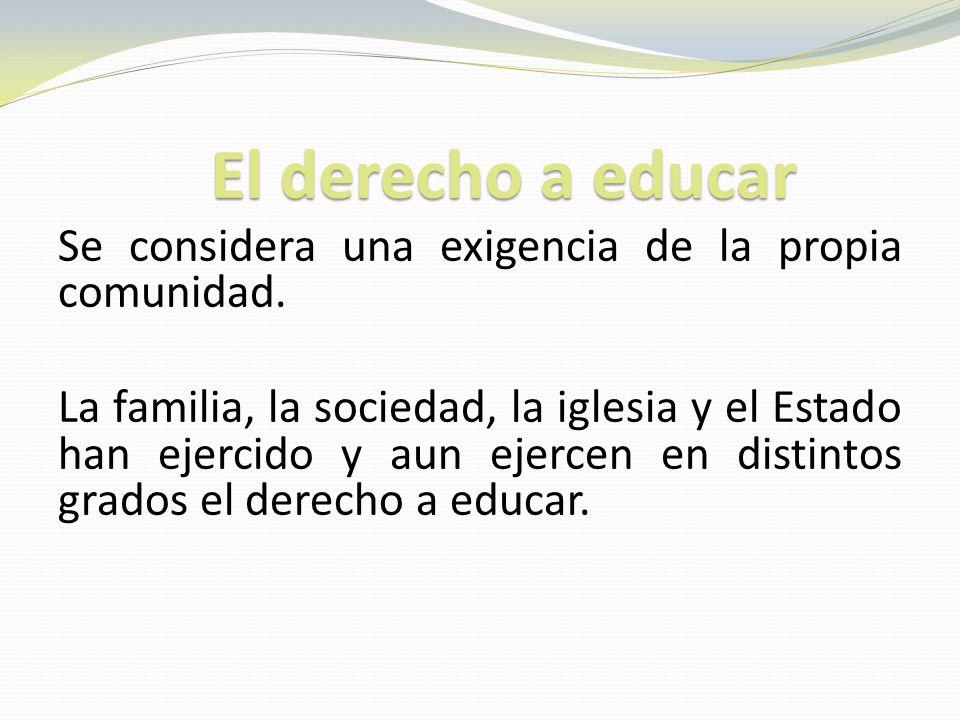 El derecho a educar Se considera una exigencia de la propia comunidad. La familia, la sociedad, la iglesia y el Estado han ejercido y aun ejercen en d