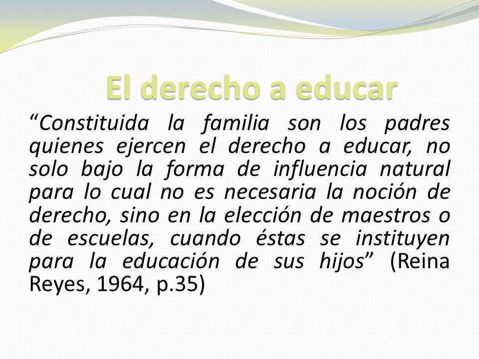 El derecho a educar Constituida la familia son los padres quienes ejercen el derecho a educar, no solo bajo la forma de influencia natural para lo cual no es necesaria la noción de derecho, sino en la elección de maestros o de escuelas, cuando éstas se instituyen para la educación de sus hijos (Reina Reyes, 1964, p.35)
