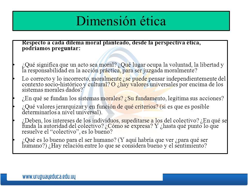 Dimensión ética Respecto a cada dilema moral planteado, desde la perspectiva ética, podríamos preguntar: ¿Qué significa que un acto sea moral.