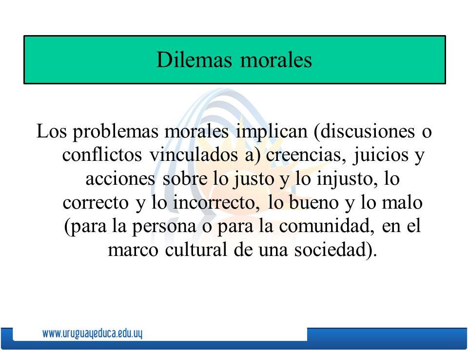 Dilemas morales Los problemas morales implican (discusiones o conflictos vinculados a) creencias, juicios y acciones sobre lo justo y lo injusto, lo correcto y lo incorrecto, lo bueno y lo malo (para la persona o para la comunidad, en el marco cultural de una sociedad).