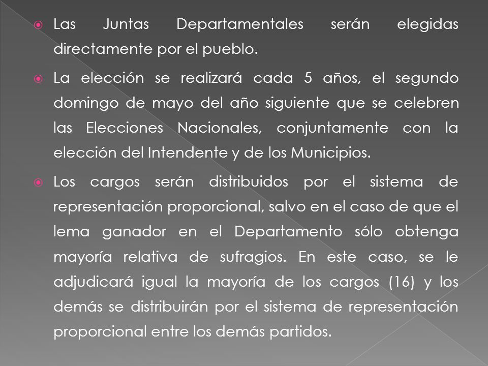 Las Juntas Departamentales serán elegidas directamente por el pueblo. La elección se realizará cada 5 años, el segundo domingo de mayo del año siguien