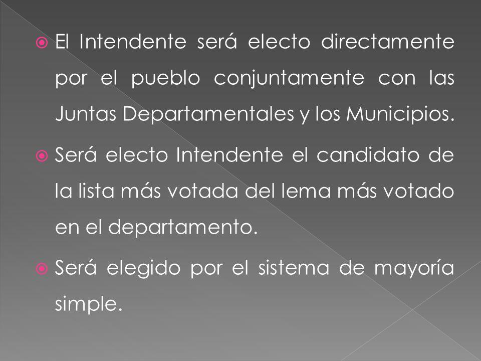 El Intendente será electo directamente por el pueblo conjuntamente con las Juntas Departamentales y los Municipios. Será electo Intendente el candidat