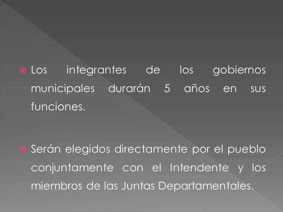 Los integrantes de los gobiernos municipales durarán 5 años en sus funciones. Serán elegidos directamente por el pueblo conjuntamente con el Intendent