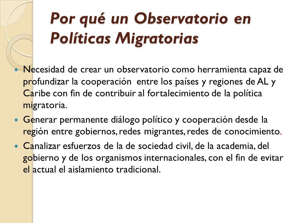 Por qué un Observatorio en Políticas Migratorias Necesidad de crear un observatorio como herramienta capaz de profundizar la cooperación entre los países y regiones de AL y Caribe con fin de contribuir al fortalecimiento de la política migratoria.