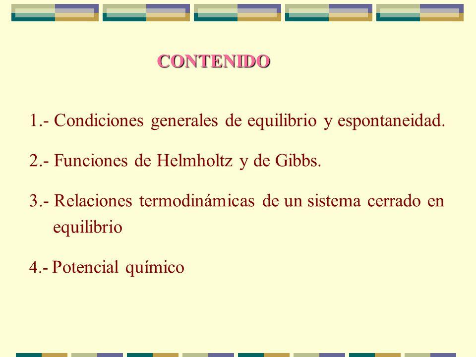 Si T=constante Si T y P = constantes condición general de espontaneidad-equilibrio en sistemas cerrados con sólo W (PV) En un sistema cerrado que experimente un proceso espontáneo con T y P constantes, y sólo W(PV), la energía Gibbs disminuye hasta alcanzar un valor mínimo en el equilibrio.