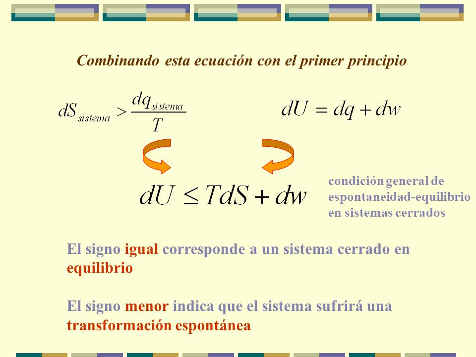 Combinando esta ecuación con el primer principio El signo igual corresponde a un sistema cerrado en equilibrio El signo menor indica que el sistema sufrirá una transformación espontánea condición general de espontaneidad-equilibrio en sistemas cerrados