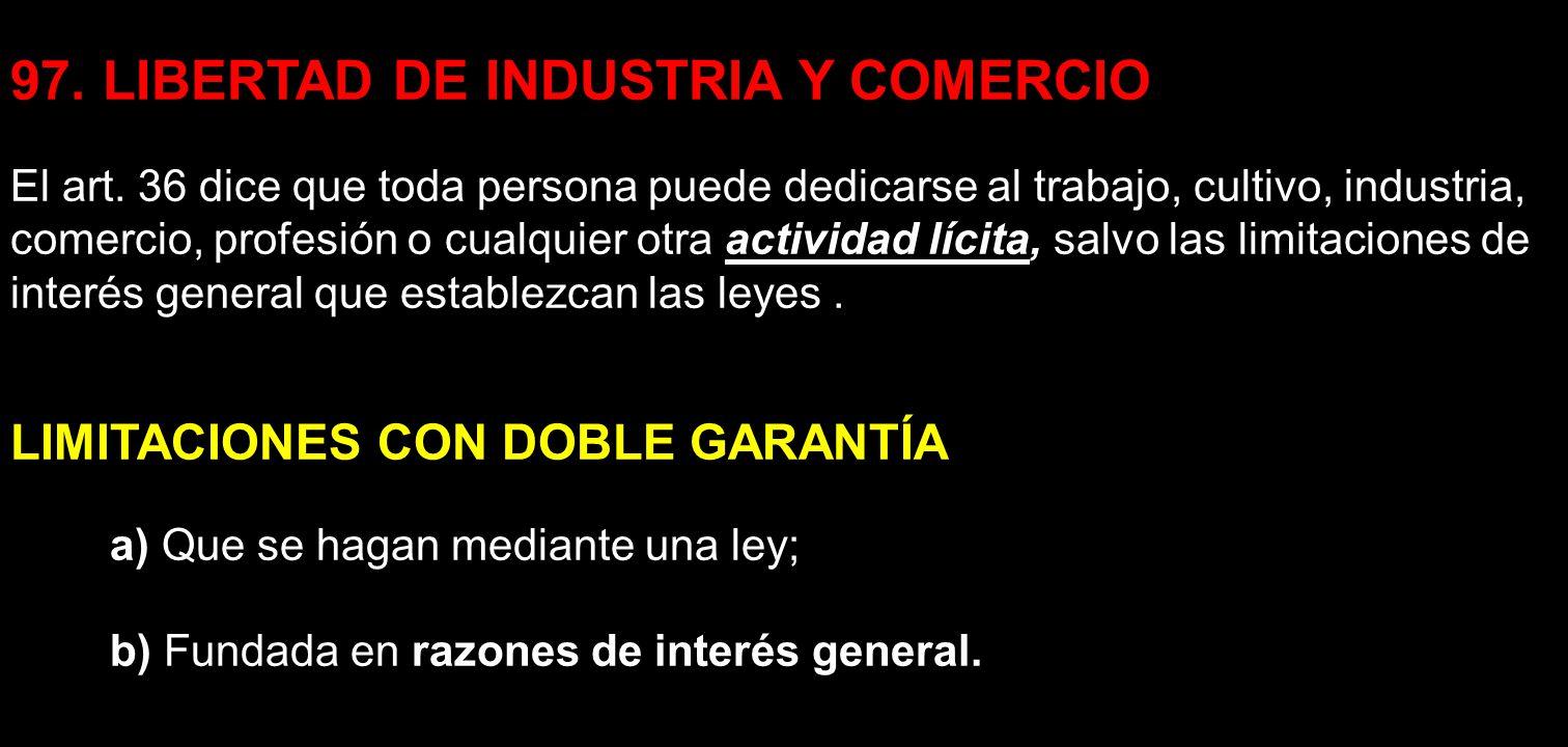 97. LIBERTAD DE INDUSTRIA Y COMERCIO El art. 36 dice que toda persona puede dedicarse al trabajo, cultivo, industria, comercio, profesión o cualquier
