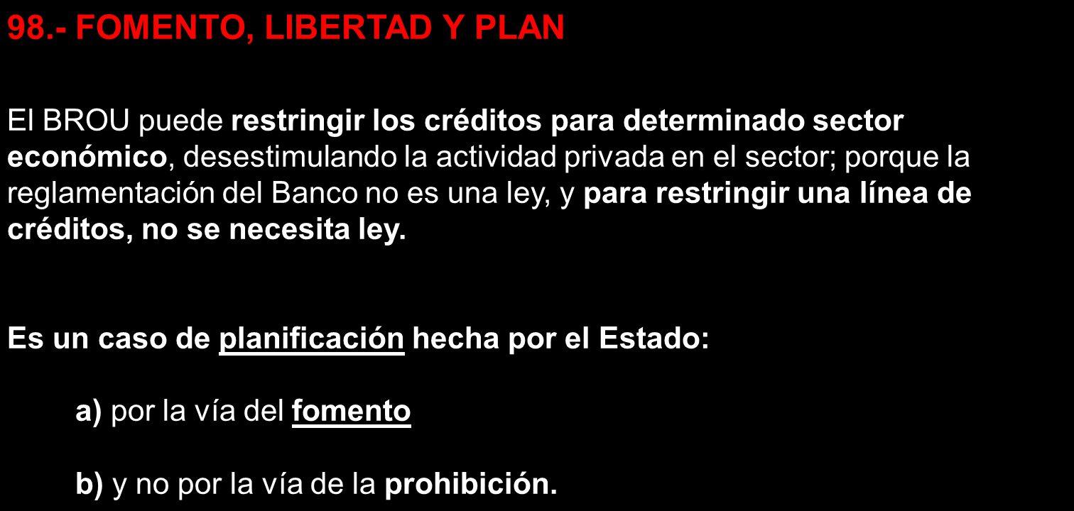98.- FOMENTO, LIBERTAD Y PLAN El BROU puede restringir los créditos para determinado sector económico, desestimulando la actividad privada en el secto
