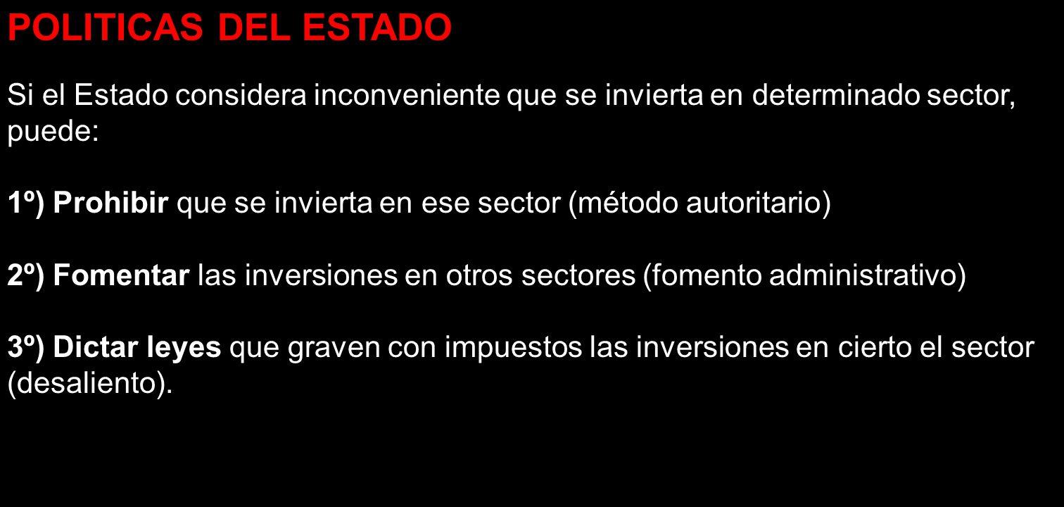 POLITICAS DEL ESTADO Si el Estado considera inconveniente que se invierta en determinado sector, puede: 1º) Prohibir que se invierta en ese sector (mé